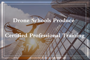 Drone Schools Produce Certified Professional Training