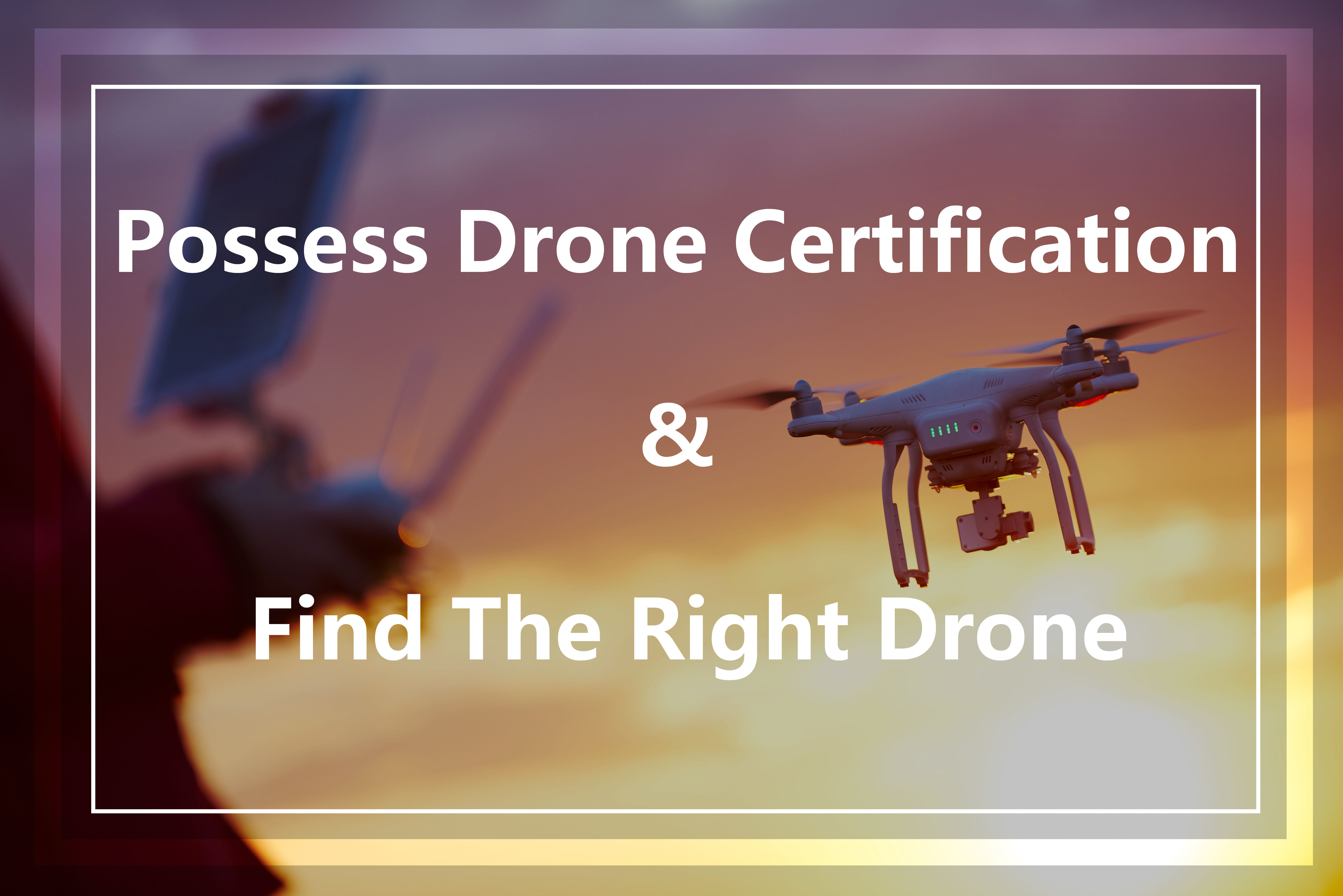 How To Possess A Drone Certification And Find The Right Drone