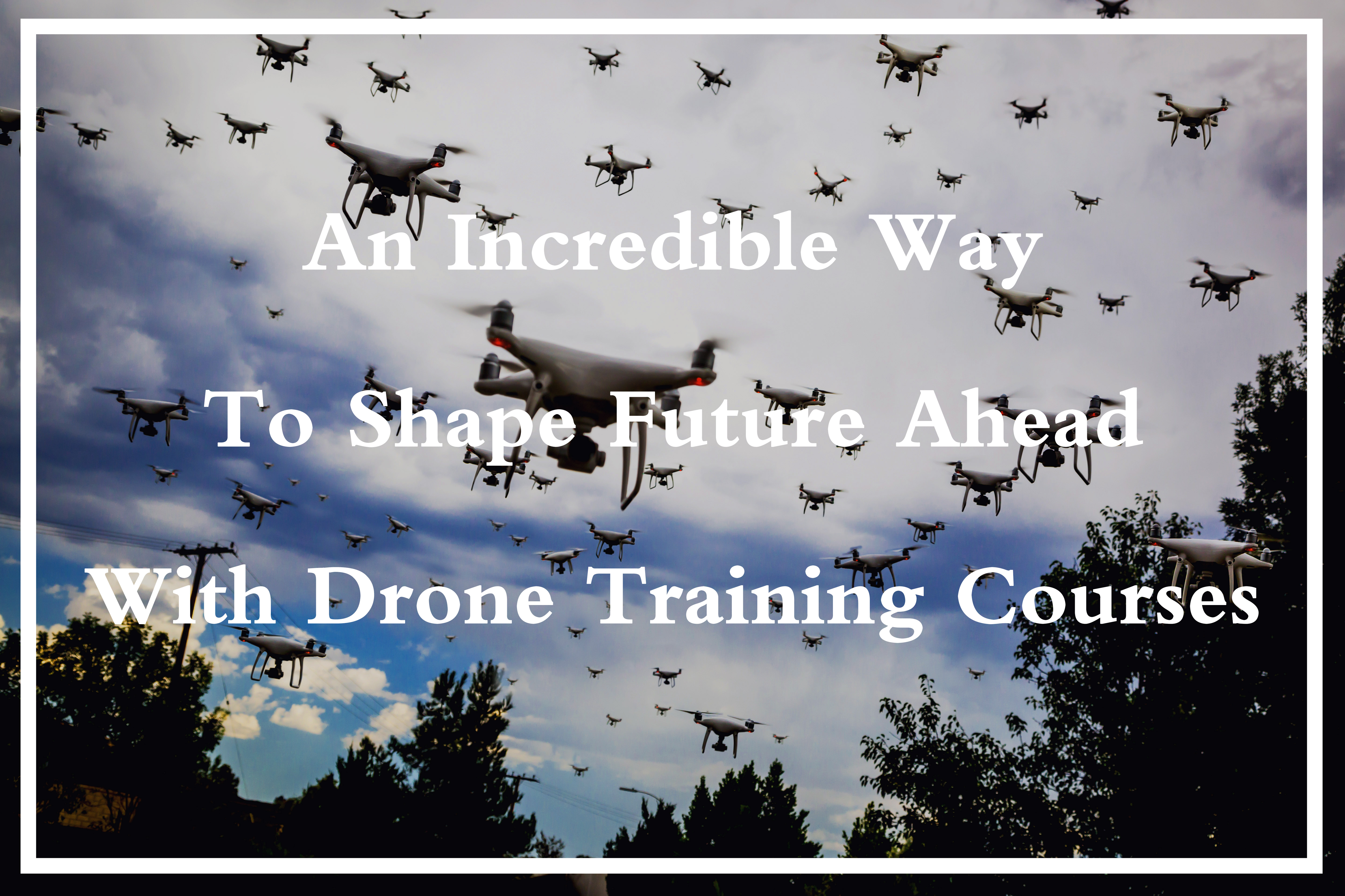 Incredible Way to Shape Future Ahead With Drone Training Courses