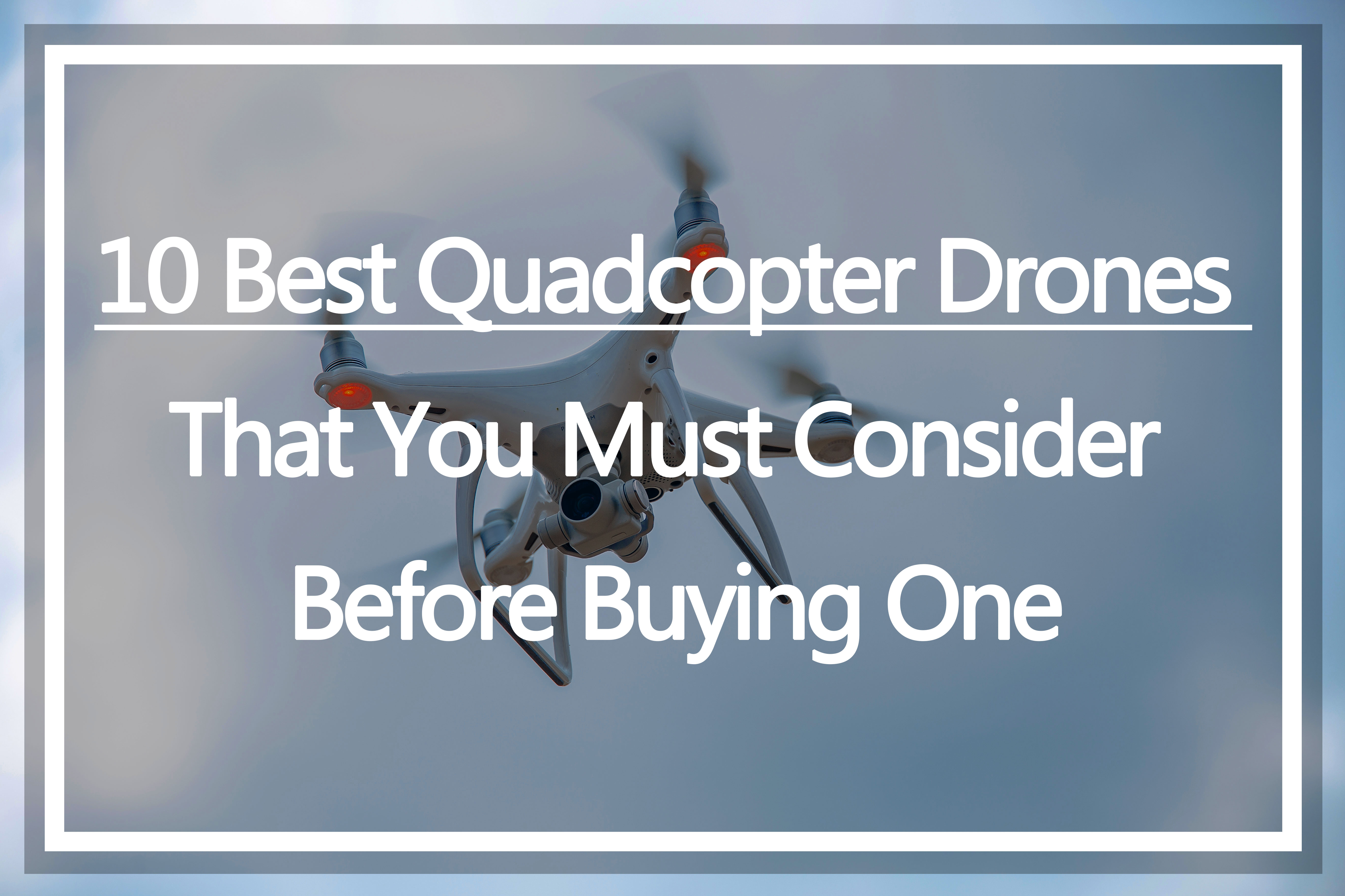 10 Best Quadcopter Drones That You Must Consider Before Buying One
