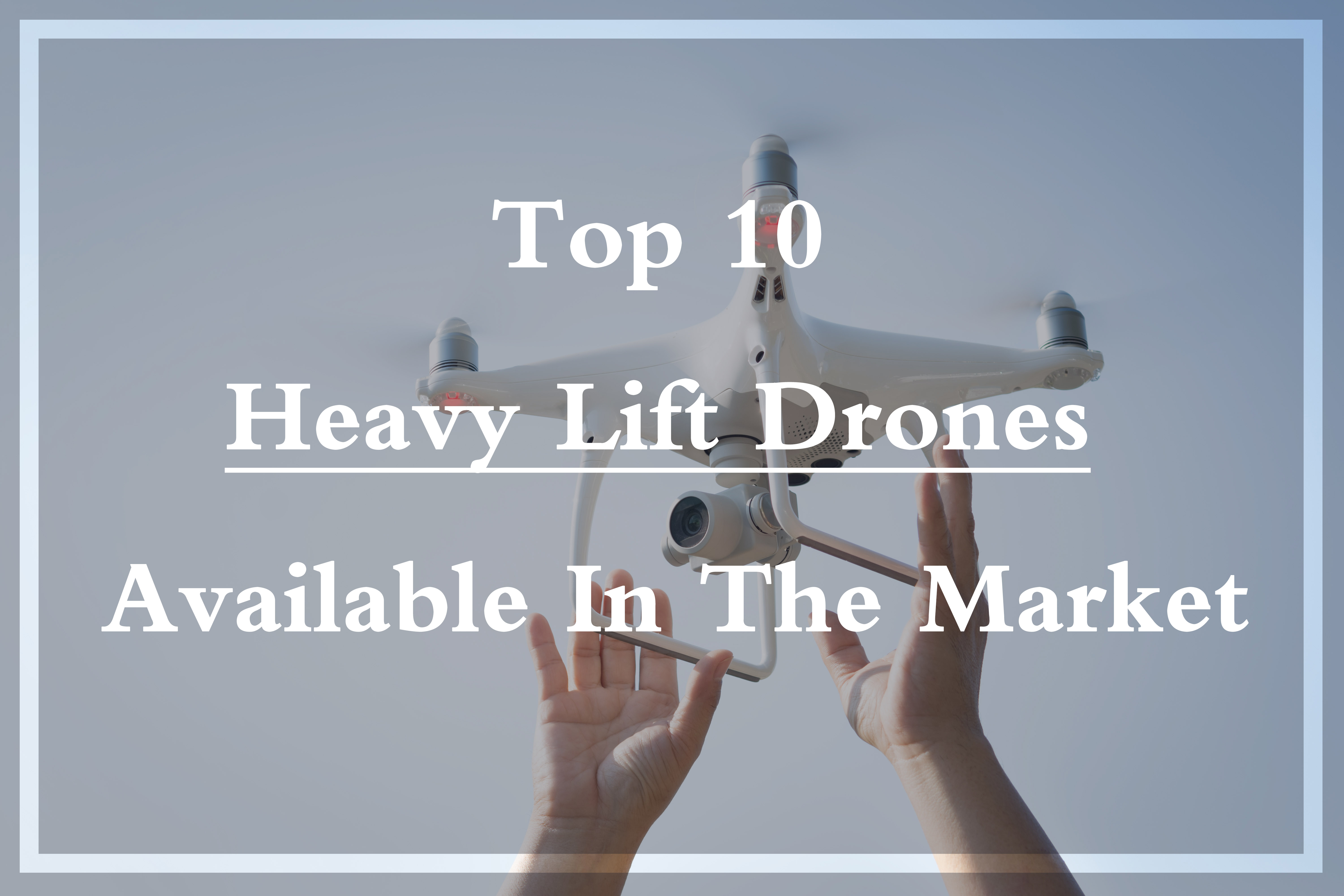 Get to know Top 10 Heavy Lift Drones Available in Market