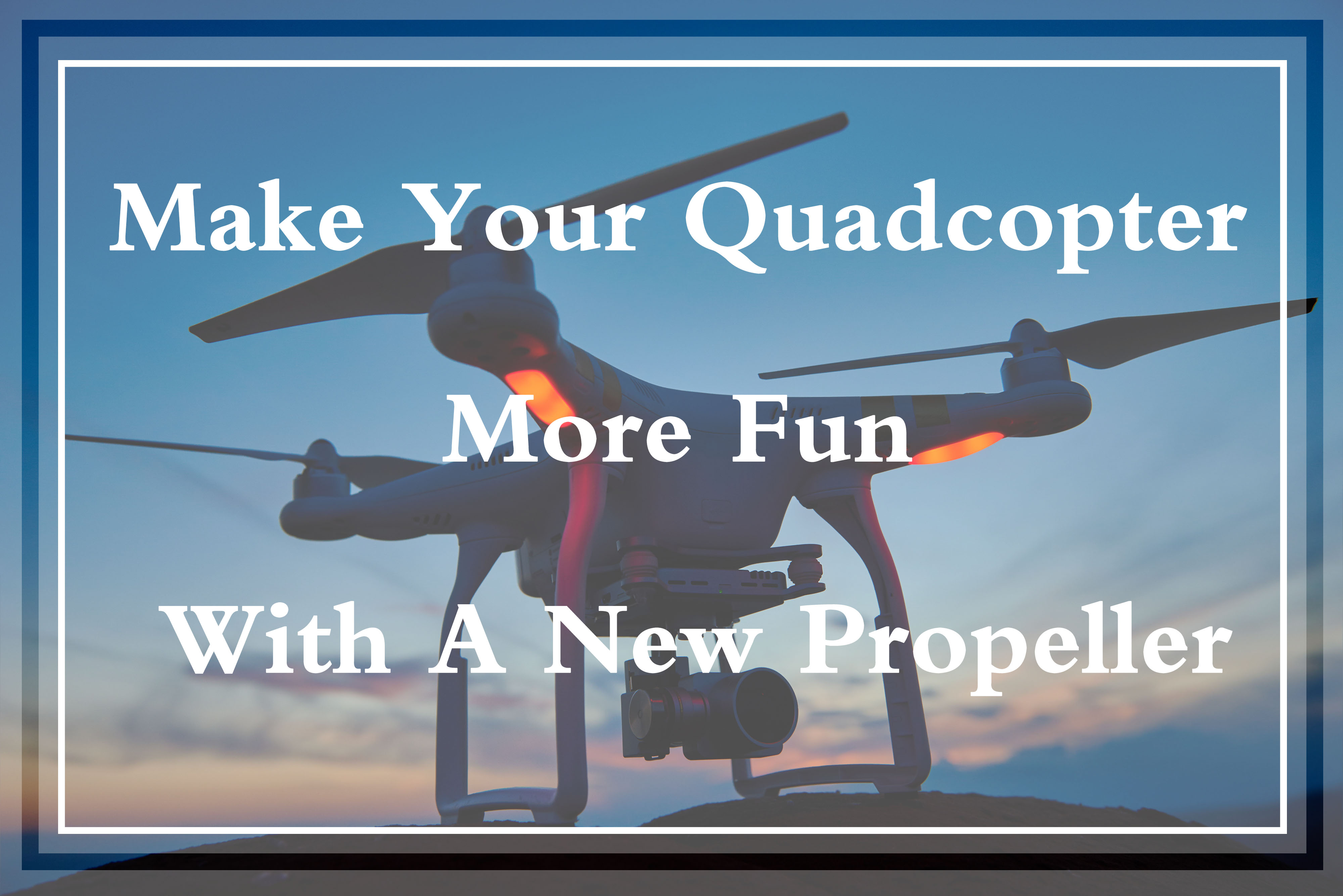 Make Your Quadcopter More Fun With New Propellers