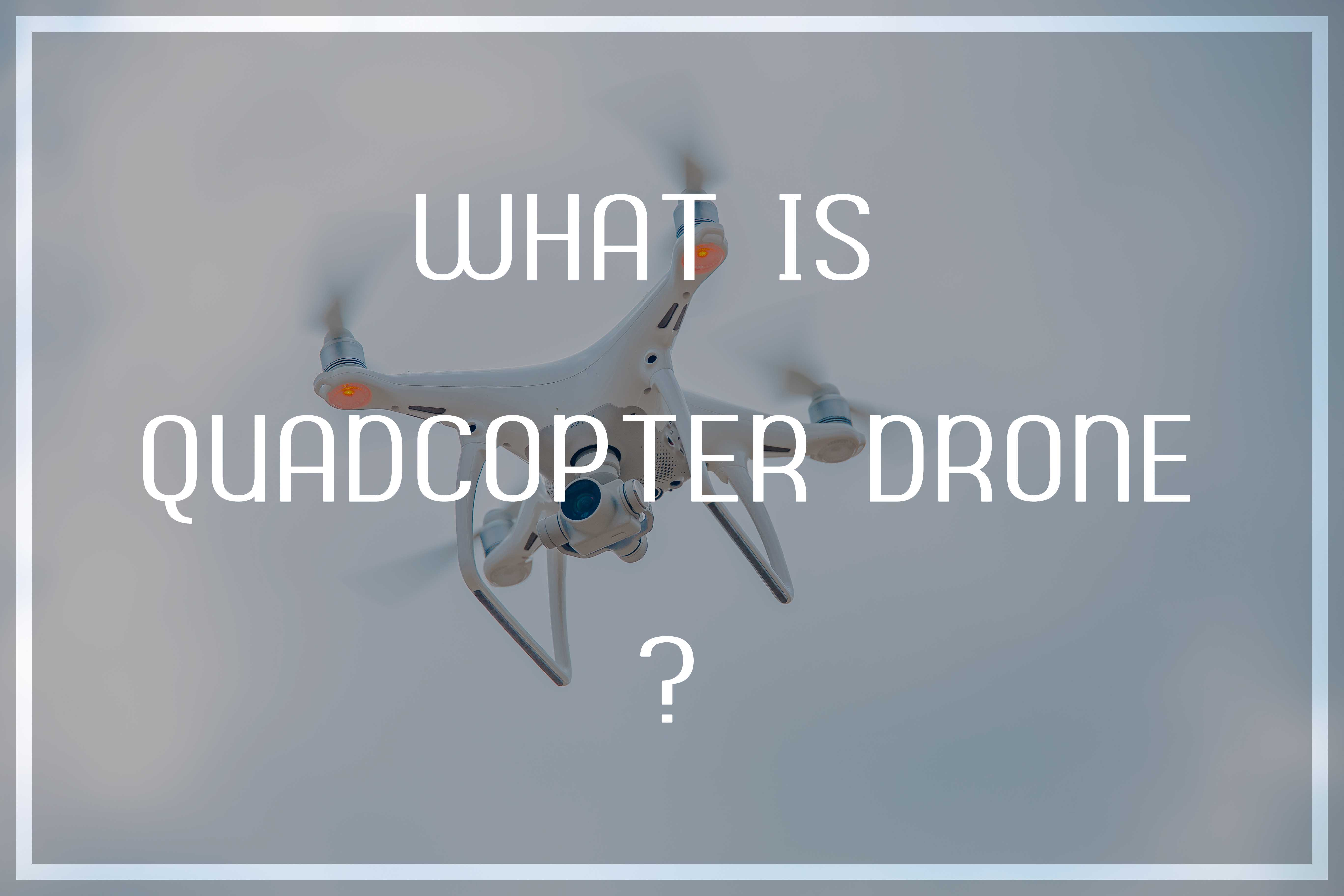Quadcopter Drone: What Is It & How to Fly It Like A