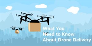 What You Need to Know About Drone Delivery
