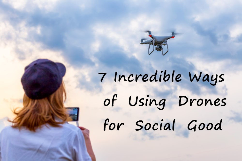 7 Incredible Ways of Using Drones for Social Good