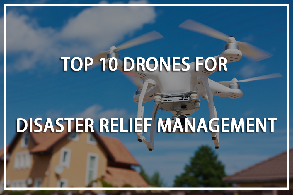 Top 10 Drones for Disaster Relief Managementin 2019